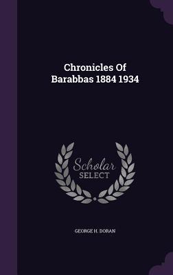 Chronicles of Barabbas 1884 1934 - Doran, George H