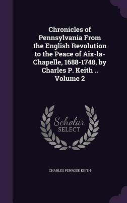 Chronicles of Pennsylvania from the English Revolution to the Peace of AIX-La-Chapelle, 1688-1748, by Charles P. Keith .. Volume 2 - Keith, Charles Penrose