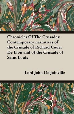Chronicles of the Crusades: Contemporary Narratives of the Crusade of Richard Couer de Lion and of the Crusade of Saint Louis - De Joinville, Lord John