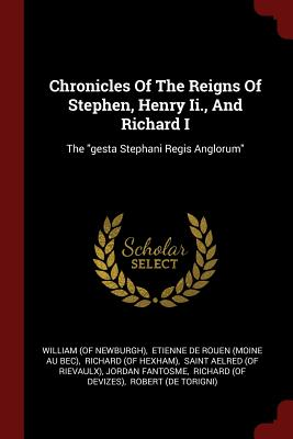 Chronicles of the Reigns of Stephen, Henry II., and Richard I: The Gesta Stephani Regis Anglorum - Newburgh), William (of