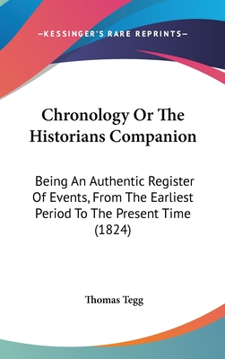 Chronology or the Historians Companion: Being an Authentic Register of Events, from the Earliest Period to the Present Time (1824) - Tegg, Thomas