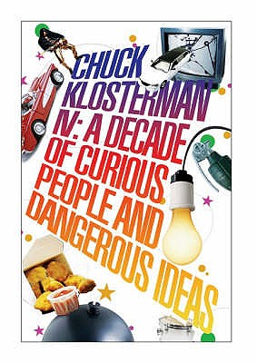 Chuck Klosterman Iv: a Decade of Curious People and Dangerous Ideas - Klosterman, Chuck