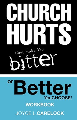 Church Hurts Can Make You Bitter or Better: You Choose! - Carelock, Joyce L