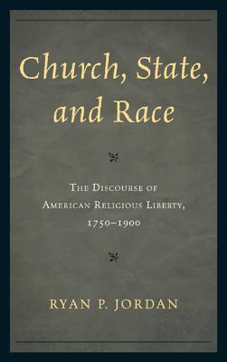 Church, State, and Race: The Discourse of American Religious Liberty, 1750-1900 - Jordan, Ryan P.