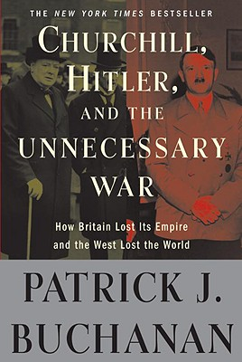 "Churchill, Hitler, and ""the Unnecessary War"": How Britain Lost Its Empire and the West Lost the World - Buchanan, Patrick J"
