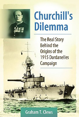 Churchill's Dilemma: The Real Story Behind the Origins of the 1915 Dardanelles Campaign - Clews, Graham