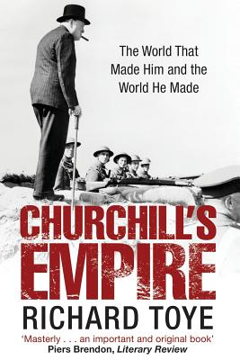 Churchill's Empire: The World That Made Him and the World He Made - Toye, Richard