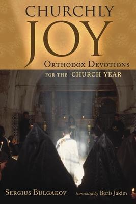 Churchly Joy: Orthodox Devotions for the Church Year - Bulgakov, Sergius, and Jakim, Boris (Translated by)