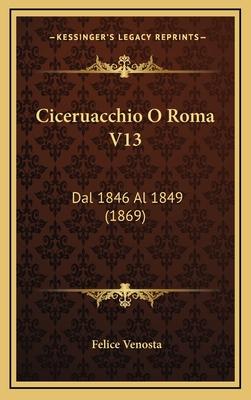 Ciceruacchio O Roma V13: Dal 1846 Al 1849 (1869) - Venosta, Felice