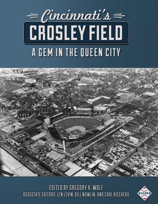 Cincinnati's Crosley Field: A Gem in the Queen City - Wolf, Gregory H (Editor), and Riechers, Carl (Editor), and Nowlin, Bill (Editor)