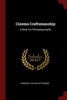 Cinema Craftsmanship: A Book for Photoplaywrights - Patterson, Frances Taylor