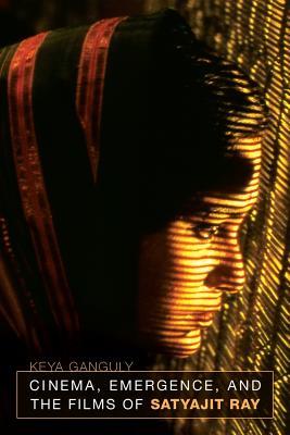 Cinema, Emergence, and the Films of Satyajit Ray - Ganguly, Keya
