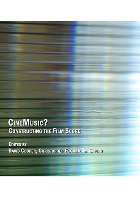CineMusic?: Constructing the Film Score - Cooper, David (Editor), and Fox, Christopher, Mbc (Editor), and Sapiro, Ian (Editor)