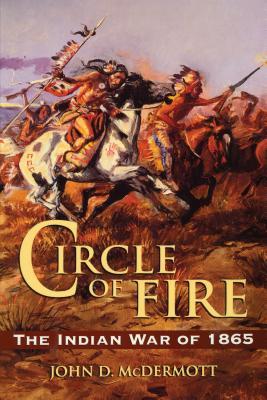 Circle of Fire: The Indian War of 1865 - McDermott, John D