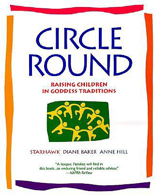 Circle Round: Raising Children in Goddess Traditions - Starhawk, and Baker, Diane, and Hill, Anne