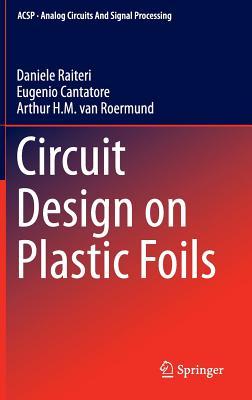 Circuit Design on Plastic Foils - Cantatore, Eugenio, and Raiteri, Daniele, and Roermund, Arthur H. M. van