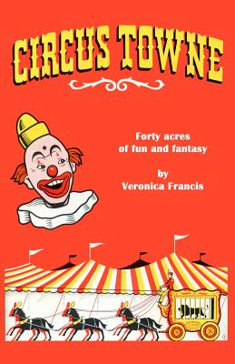 Circus Towne: 40 Acres of Fun and Fantasy - Francis, Veronica