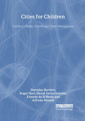 Cities for Children: Children's Rights, Poverty and Urban Management - Bartlett, Sheridan, and Hart, Roger, and Satterthwaite, David