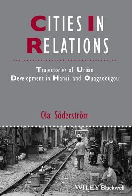 Cities in Relations: Trajectories of Urban Development in Hanoi and Ouagadougou - Soderstrom, Ola
