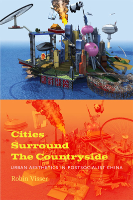 Cities Surround the Countryside: Urban Aesthetics in Postsocialist China - Visser, Robin