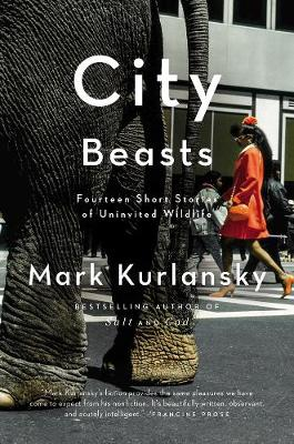 City Beasts: Fourteen Stories of Uninvited Wildlife - Kurlansky, Mark