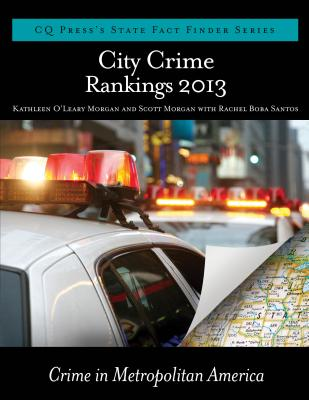City Crime Rankings 2013 - Morgan, Kathleen O'Leary (Editor), and Morgan, Scott (Editor), and Santos, Rachel Boba (Editor)