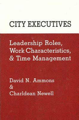 City Executives: Leadership Roles, Work Characteristics, and Time Management - Ammons, David N, Dr.