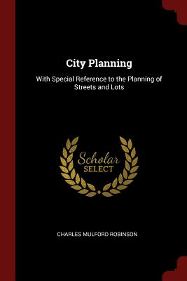 City Planning: With Special Reference to the Planning of Streets and Lots - Robinson, Charles Mulford