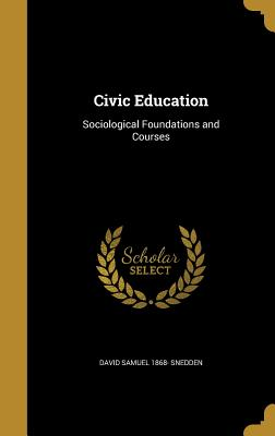 Civic Education: Sociological Foundations and Courses - Snedden, David Samuel 1868-