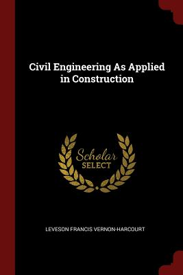 Civil Engineering as Applied in Construction - Vernon-Harcourt, Leveson Francis