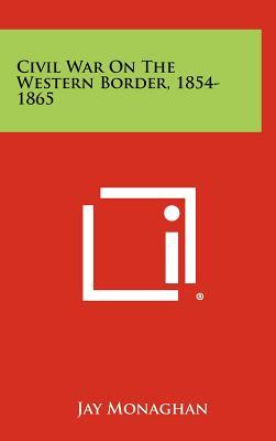 Civil War on the Western Border, 1854-1865 - Monaghan, Jay