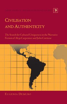 Civilisation and Authenticity: The Search for Cultural Uniqueness in the Narrative Fiction of Alejo Carpentier and Julio Cortázar - Demuro, Eugenia