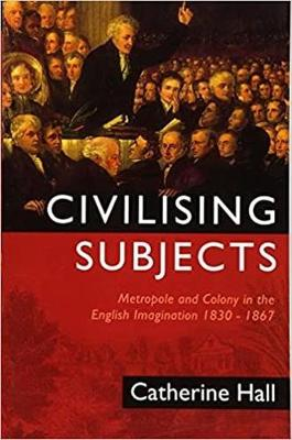 Civilising Subjects: Metropole and Colony in the English Imagination 1830 - 1867 - Hall, Catherine