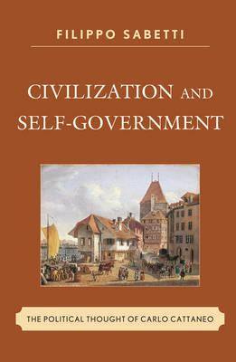 Civilization and Self-Government: The Political Thought of Carlo Cattaneo - Sabetti, Filippo