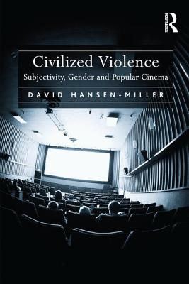 Civilized Violence: Subjectivity, Gender and Popular Cinema - Hansen-Miller, David
