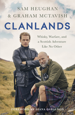 Clanlands: Whisky, Warfare, and a Scottish Adventure Like No Other - Heughan, Sam, and McTavish, Graham, and Gabaldon, Diana (Foreword by)
