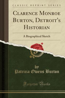 Clarence Monroe Burton, Detroit's Historian: A Biographical Sketch (Classic Reprint) - Burton, Patricia Owens