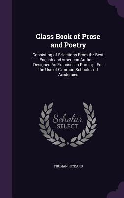 Class Book of Prose and Poetry: Consisting of Selections from the Best English and American Authors: Designed as Exercises in Parsing: For the Use of Common Schools and Academies - Rickard, Truman