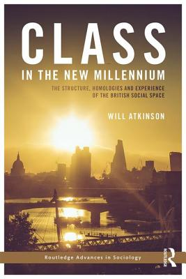 Class in the New Millennium: The Structure, Homologies and Experience of the British Social Space - Atkinson, Will