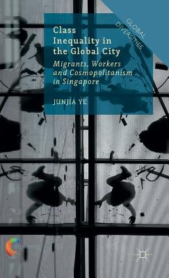 Class Inequality in the Global City: Migrants, Workers and Cosmopolitanism in Singapore - Ye, J