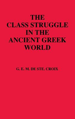 Class Struggle in the Ancient Greek World: From the Archaic Age to the Arab Conquests - De Ste Croix, G E M, and Ste Croix, Geoffrey E Maurice