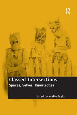 Classed Intersections: Spaces, Selves, Knowledges - Taylor, Yvette (Editor)