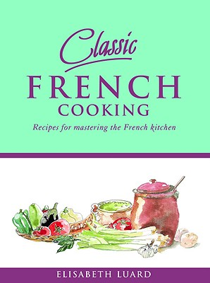 Classic French Cooking: Recipes for Mastering the French Kitchen - Luard, Elisabeth