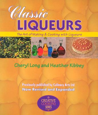 Classic Liqueurs: The Art of Making & Cooking with Liqueurs - Long, Cheryl, and Kibbey, Heather