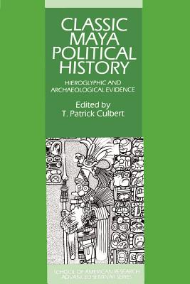 Classic Maya Political History: Hieroglyphic and Archaeological Evidence - Culbert, T Patrick (Editor)
