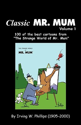 Classic Mr. Mum: 100 Cartoons from the Strange World of Mr. Mum - Phillips, Irving W