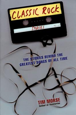 Classic Rock Stories: The Stories Behind the Greatest Songs of All Time - Morse, Tim