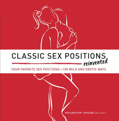 Classic Sex Positions Reinvented: Your Favorite Sex Positions - 100 Wild and Erotic Ways - Ghose, Moushumi