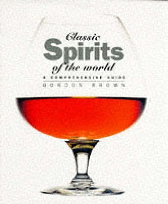 Classic Spirits of the World: A Comprehensive Guide - Brown, Gordon