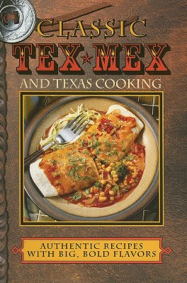 Classic Tex-Mex and Texas Cooking: Authentic Recipes with Big, Bold Flavors - Jones, Sheryn R